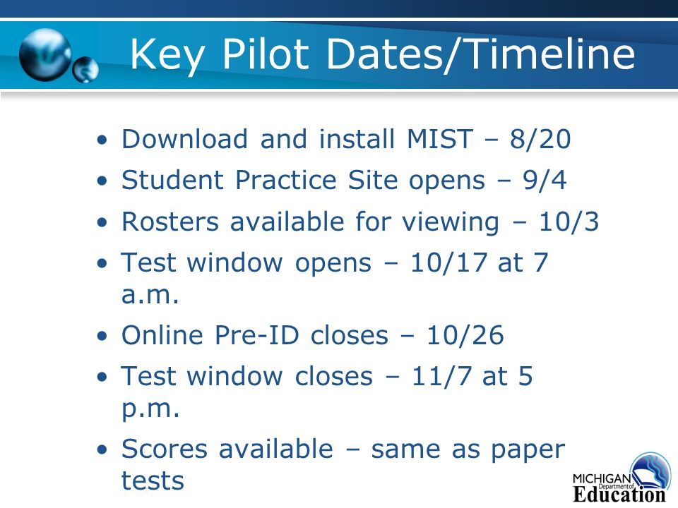 Key Pilot Dates/Timeline Download and install MIST – 8/20 Student Practice Site opens – 9/4 Rosters available for viewing – 10/3 Test window opens – 10/17 at 7 a.m.