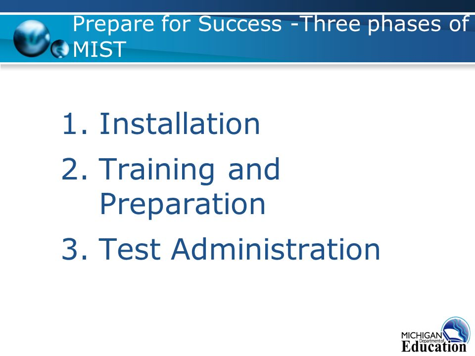 Prepare for Success -Three phases of MIST 1.Installation 2.Training and Preparation 3.Test Administration