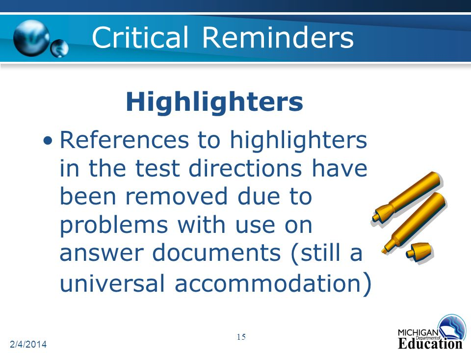 Critical Reminders Highlighters References to highlighters in the test directions have been removed due to problems with use on answer documents (still a universal accommodation ) 2/4/2014 15