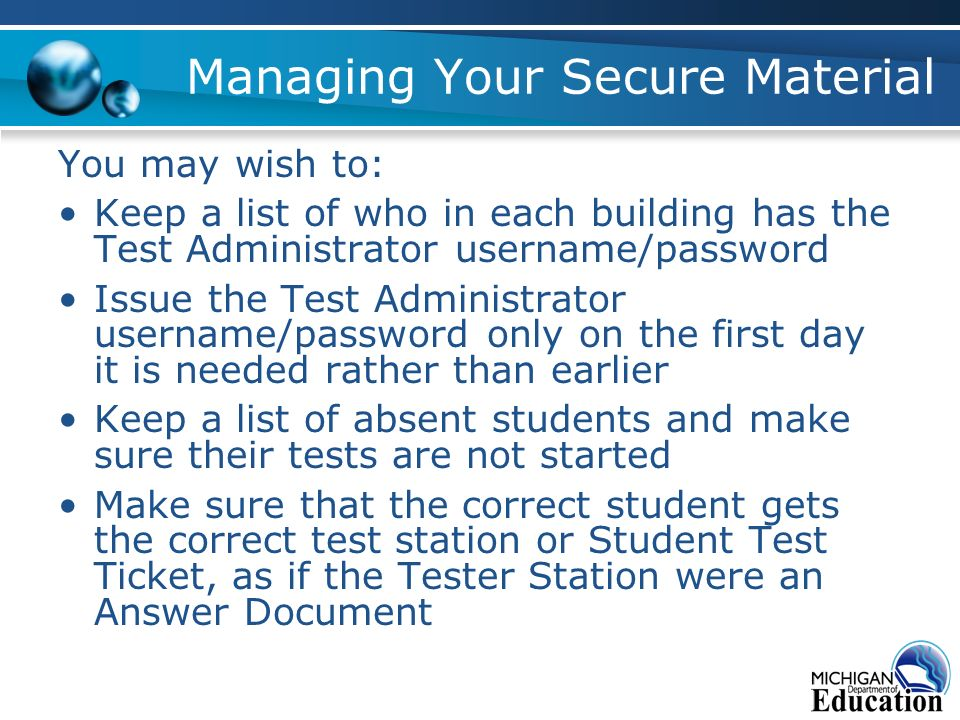 Managing Your Secure Material You may wish to: Keep a list of who in each building has the Test Administrator username/password Issue the Test Administrator username/password only on the first day it is needed rather than earlier Keep a list of absent students and make sure their tests are not started Make sure that the correct student gets the correct test station or Student Test Ticket, as if the Tester Station were an Answer Document