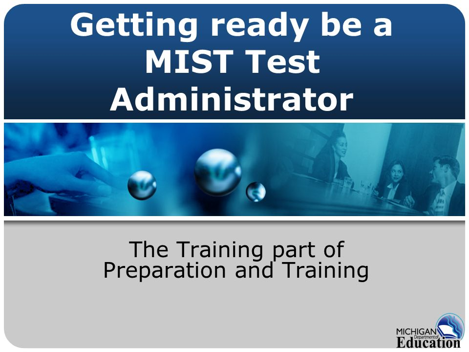 Getting ready be a MIST Test Administrator The Training part of Preparation and Training