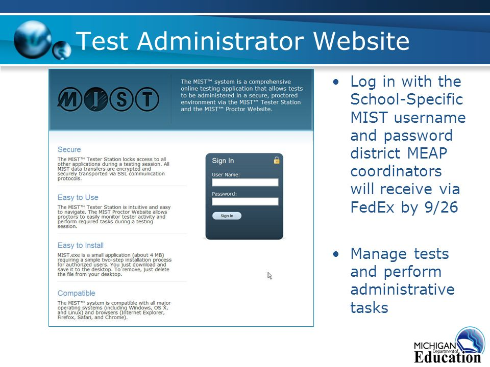 Test Administrator Website Log in with the School-Specific MIST username and password district MEAP coordinators will receive via FedEx by 9/26 Manage tests and perform administrative tasks