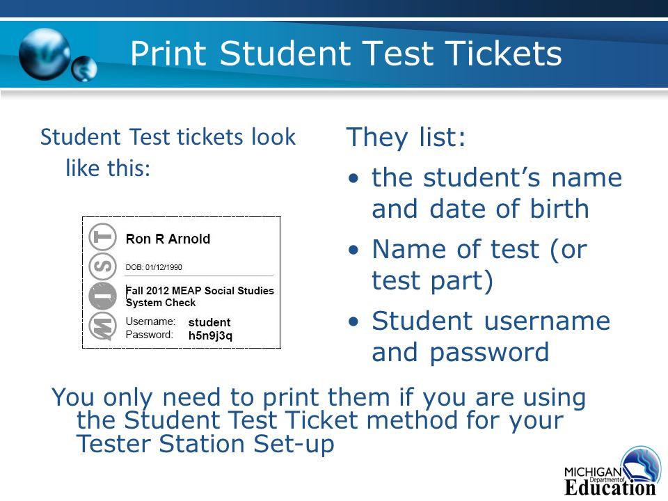 Print Student Test Tickets They list: the students name and date of birth Name of test (or test part) Student username and password Student Test tickets look like this: You only need to print them if you are using the Student Test Ticket method for your Tester Station Set-up