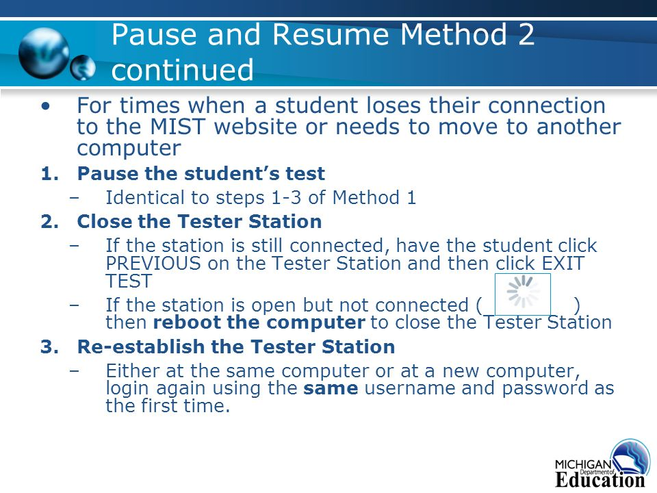 Pause and Resume Method 2 continued For times when a student loses their connection to the MIST website or needs to move to another computer 1.Pause the students test –Identical to steps 1-3 of Method 1 2.Close the Tester Station –If the station is still connected, have the student click PREVIOUS on the Tester Station and then click EXIT TEST –If the station is open but not connected ( ) then reboot the computer to close the Tester Station 3.Re-establish the Tester Station –Either at the same computer or at a new computer, login again using the same username and password as the first time.