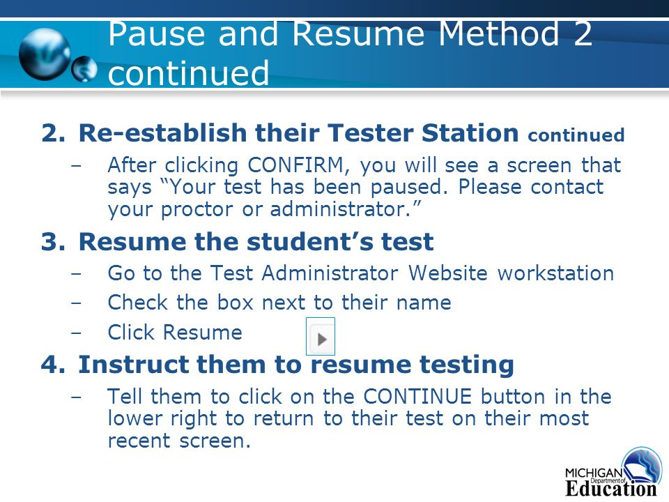 Pause and Resume Method 2 continued 2.Re-establish their Tester Station continued –After clicking CONFIRM, you will see a screen that says Your test has been paused.
