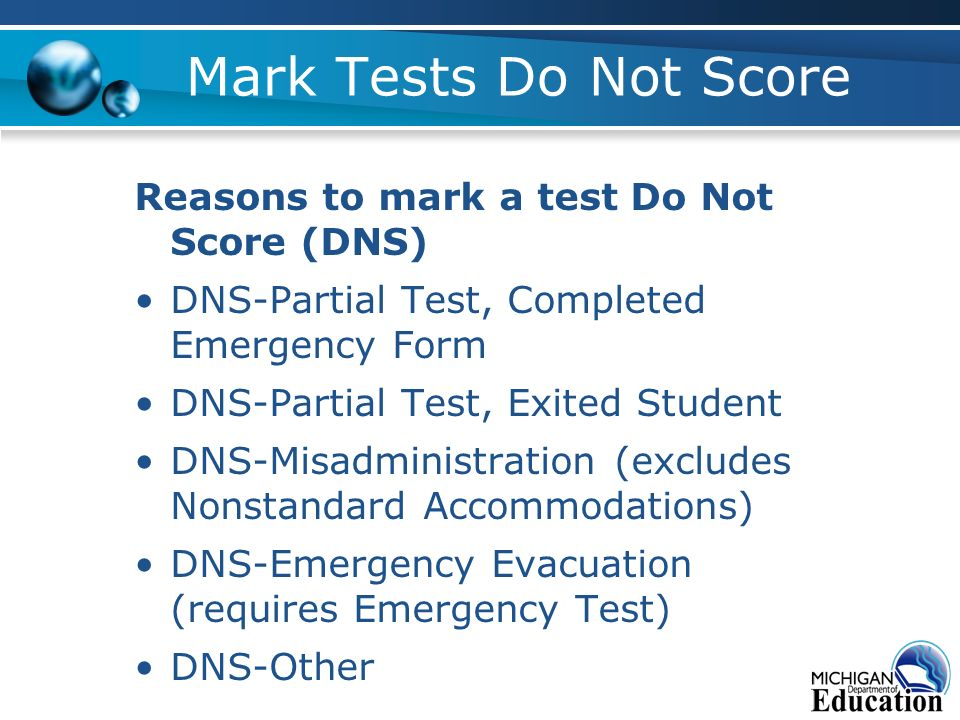 Mark Tests Do Not Score Reasons to mark a test Do Not Score (DNS) DNS-Partial Test, Completed Emergency Form DNS-Partial Test, Exited Student DNS-Misadministration (excludes Nonstandard Accommodations) DNS-Emergency Evacuation (requires Emergency Test) DNS-Other
