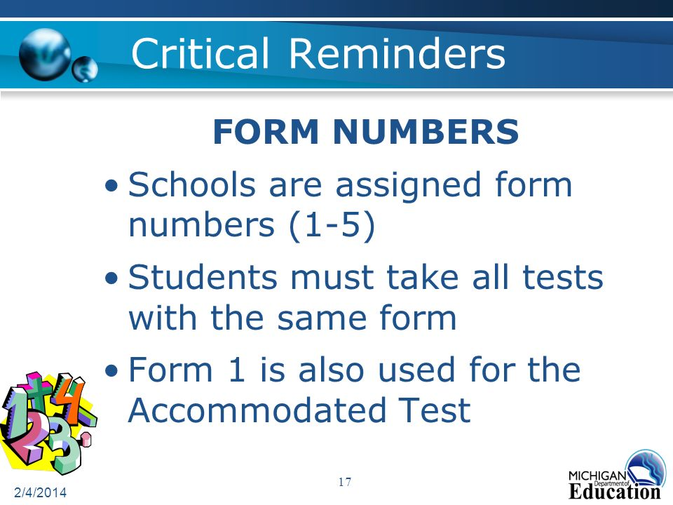 Critical Reminders 2/4/2014 17 FORM NUMBERS Schools are assigned form numbers (1-5) Students must take all tests with the same form Form 1 is also used for the Accommodated Test