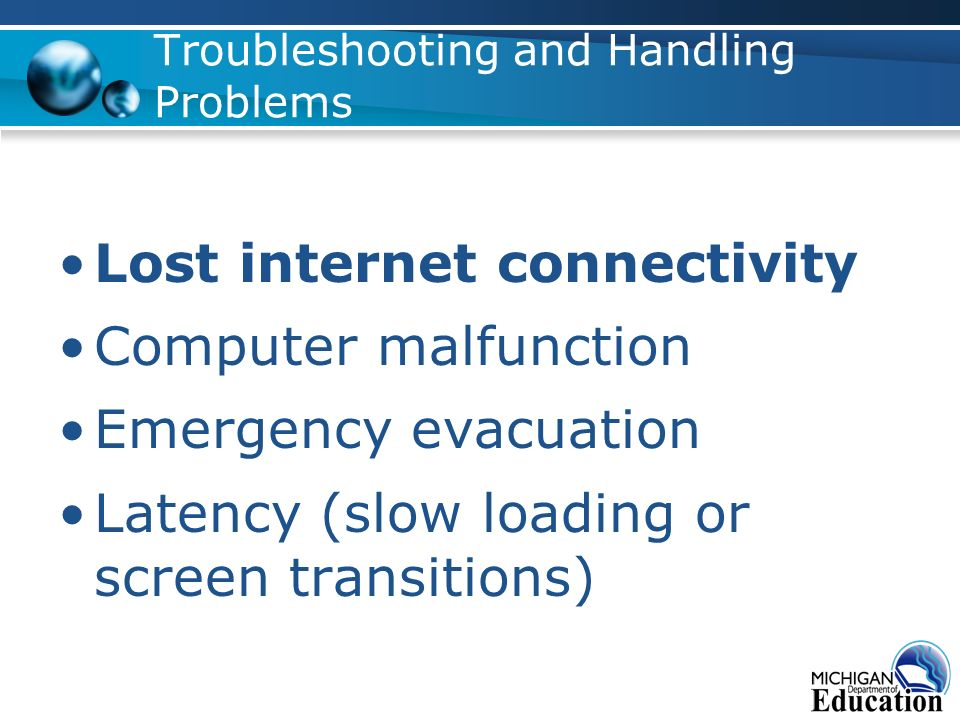 Troubleshooting and Handling Problems Lost internet connectivity Computer malfunction Emergency evacuation Latency (slow loading or screen transitions)
