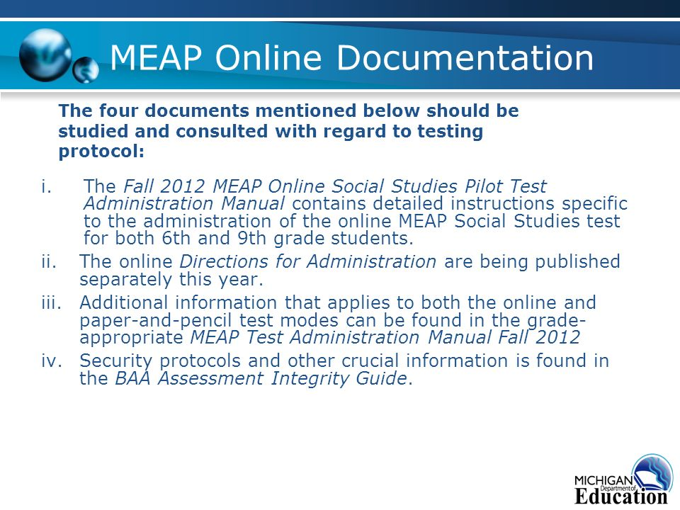 MEAP Online Documentation i.The Fall 2012 MEAP Online Social Studies Pilot Test Administration Manual contains detailed instructions specific to the administration of the online MEAP Social Studies test for both 6th and 9th grade students.