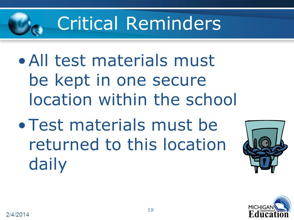 Critical Reminders All test materials must be kept in one secure location within the school Test materials must be returned to this location daily 2/4/2014 19