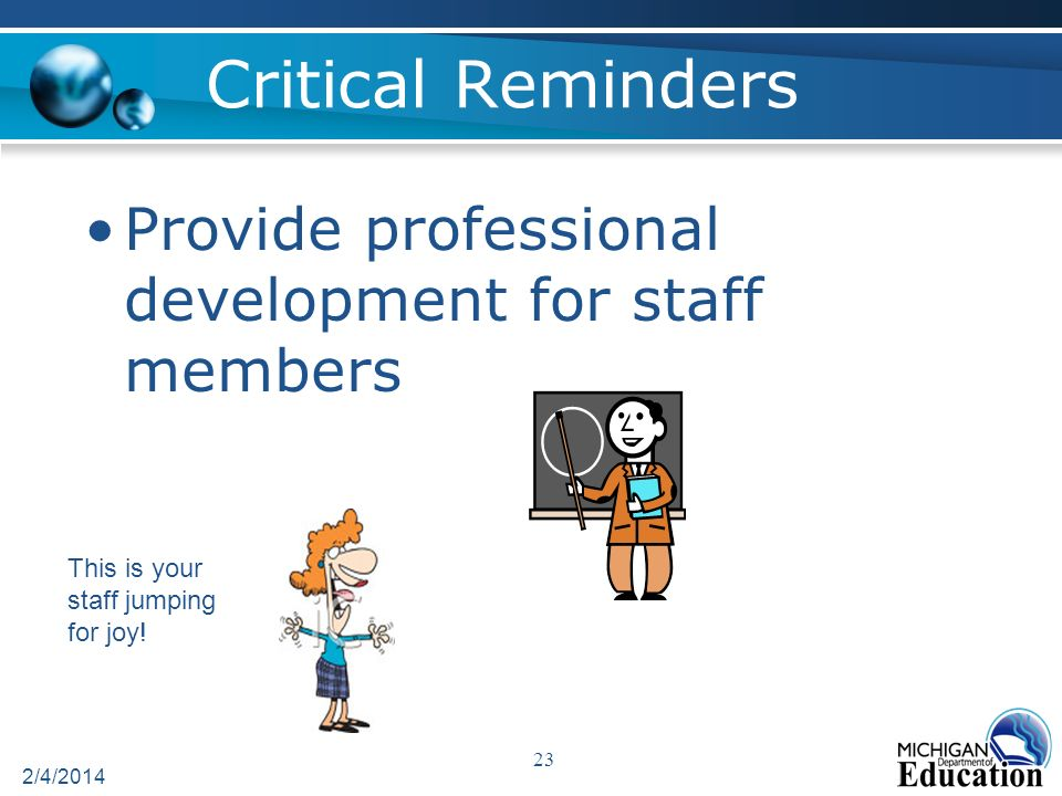 Critical Reminders Provide professional development for staff members 2/4/2014 23 This is your staff jumping for joy!