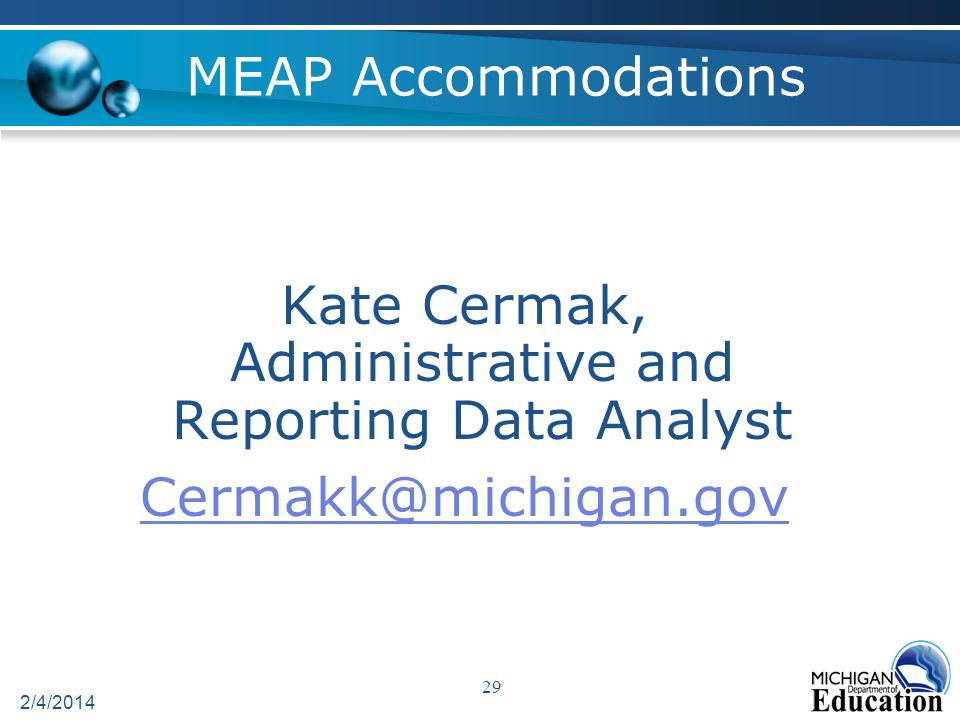 MEAP Accommodations 2/4/2014 29 Kate Cermak, Administrative and Reporting Data Analyst Cermakk@michigan.gov
