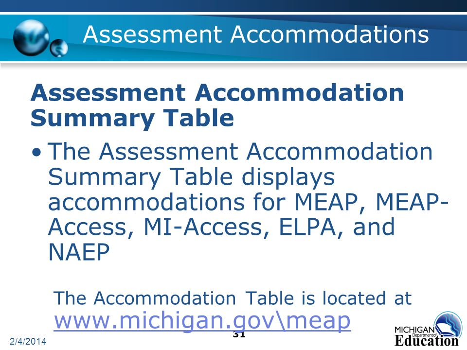 2/4/2014 31 Assessment Accommodations Assessment Accommodation Summary Table The Assessment Accommodation Summary Table displays accommodations for MEAP, MEAP- Access, MI-Access, ELPA, and NAEP The Accommodation Table is located at www.michigan.gov\meap www.michigan.gov\meap