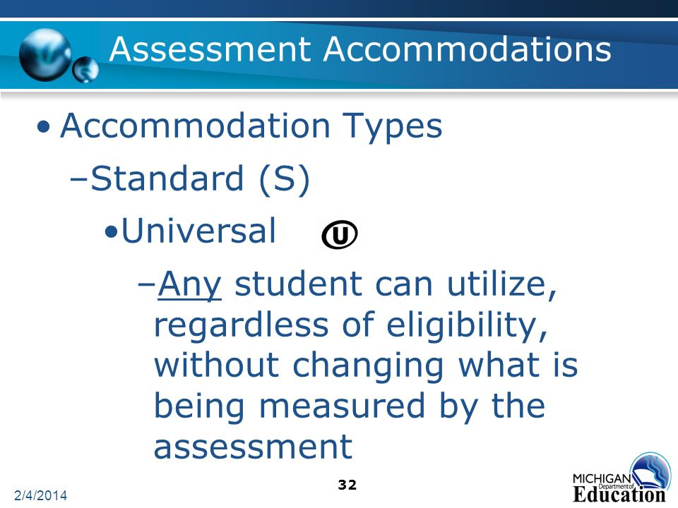 2/4/2014 32 Assessment Accommodations Accommodation Types –Standard (S) Universal –Any student can utilize, regardless of eligibility, without changing what is being measured by the assessment