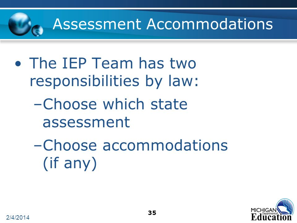 2/4/2014 35 Assessment Accommodations The IEP Team has two responsibilities by law: –Choose which state assessment –Choose accommodations (if any)