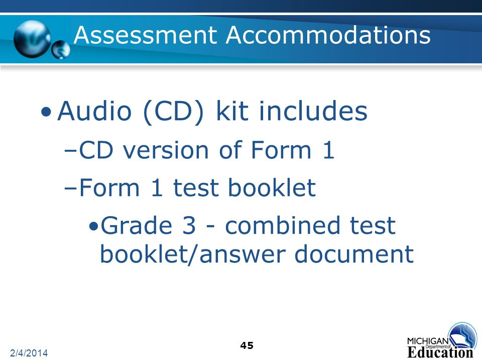 2/4/2014 45 Assessment Accommodations Audio (CD) kit includes –CD version of Form 1 –Form 1 test booklet Grade 3 - combined test booklet/answer document
