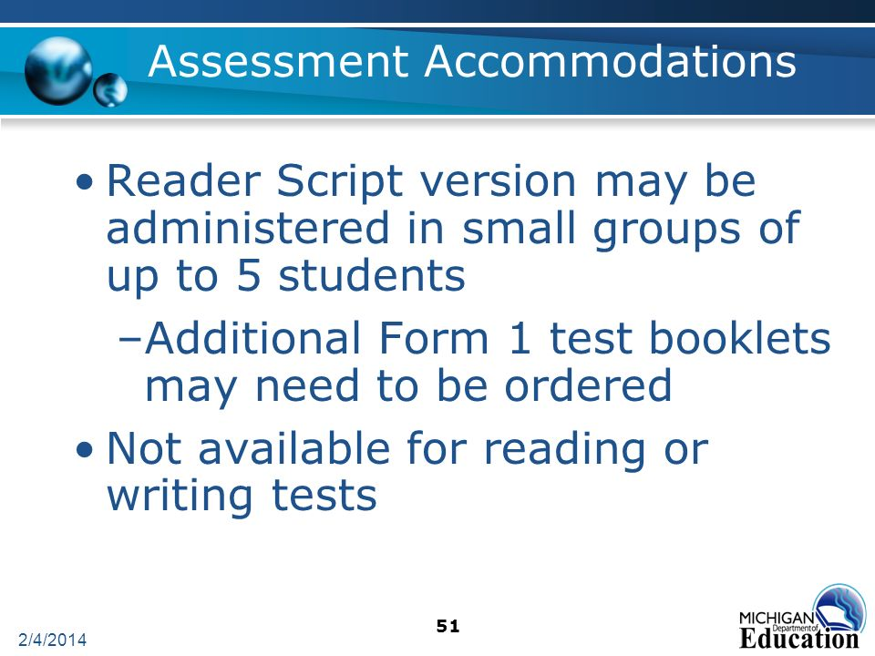 2/4/2014 51 Assessment Accommodations Reader Script version may be administered in small groups of up to 5 students –Additional Form 1 test booklets may need to be ordered Not available for reading or writing tests