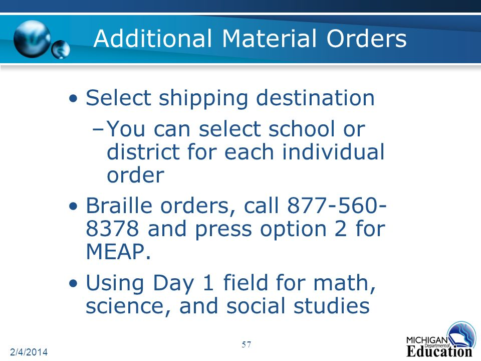 Additional Material Orders Select shipping destination –You can select school or district for each individual order Braille orders, call 877-560- 8378 and press option 2 for MEAP.