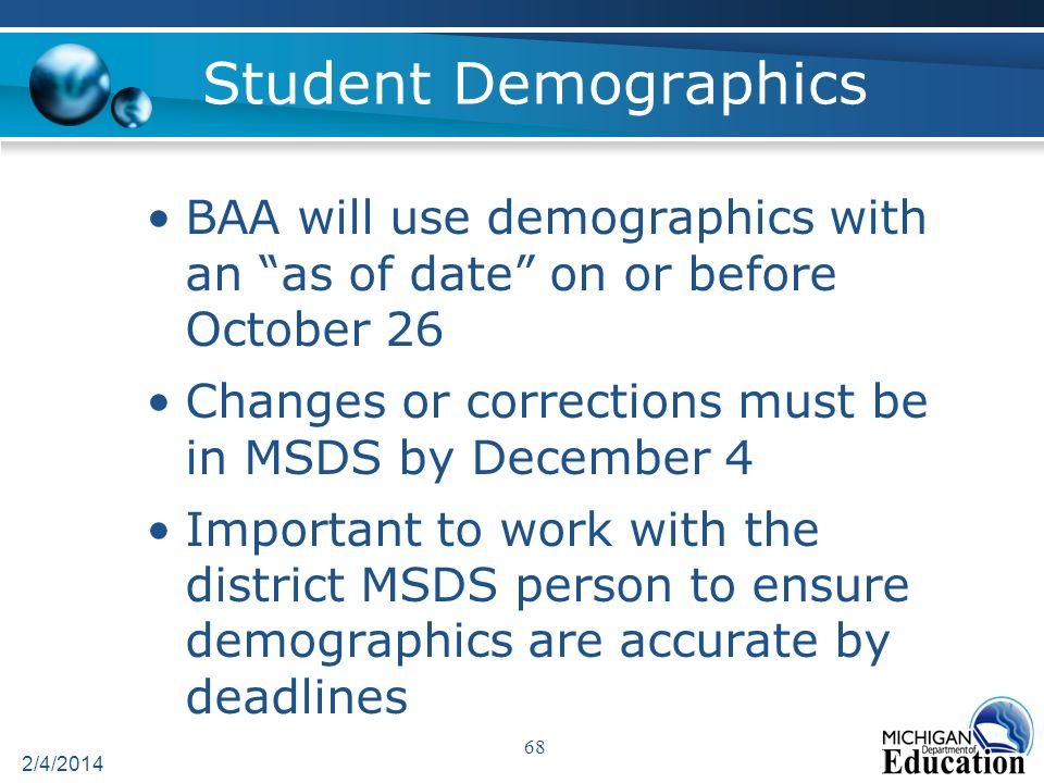 Student Demographics BAA will use demographics with an as of date on or before October 26 Changes or corrections must be in MSDS by December 4 Important to work with the district MSDS person to ensure demographics are accurate by deadlines 2/4/2014 68