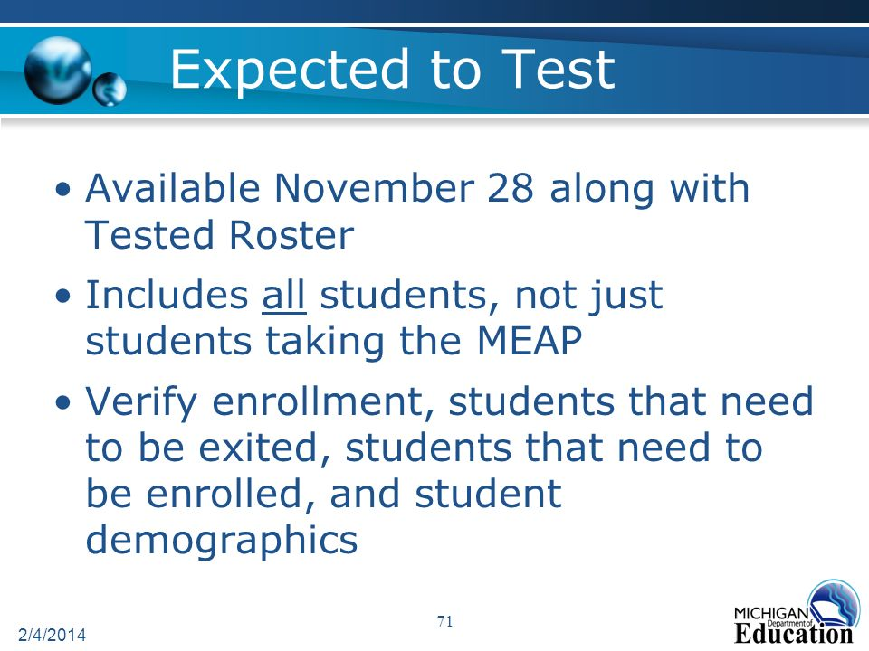 Expected to Test Available November 28 along with Tested Roster Includes all students, not just students taking the MEAP Verify enrollment, students that need to be exited, students that need to be enrolled, and student demographics 2/4/2014 71