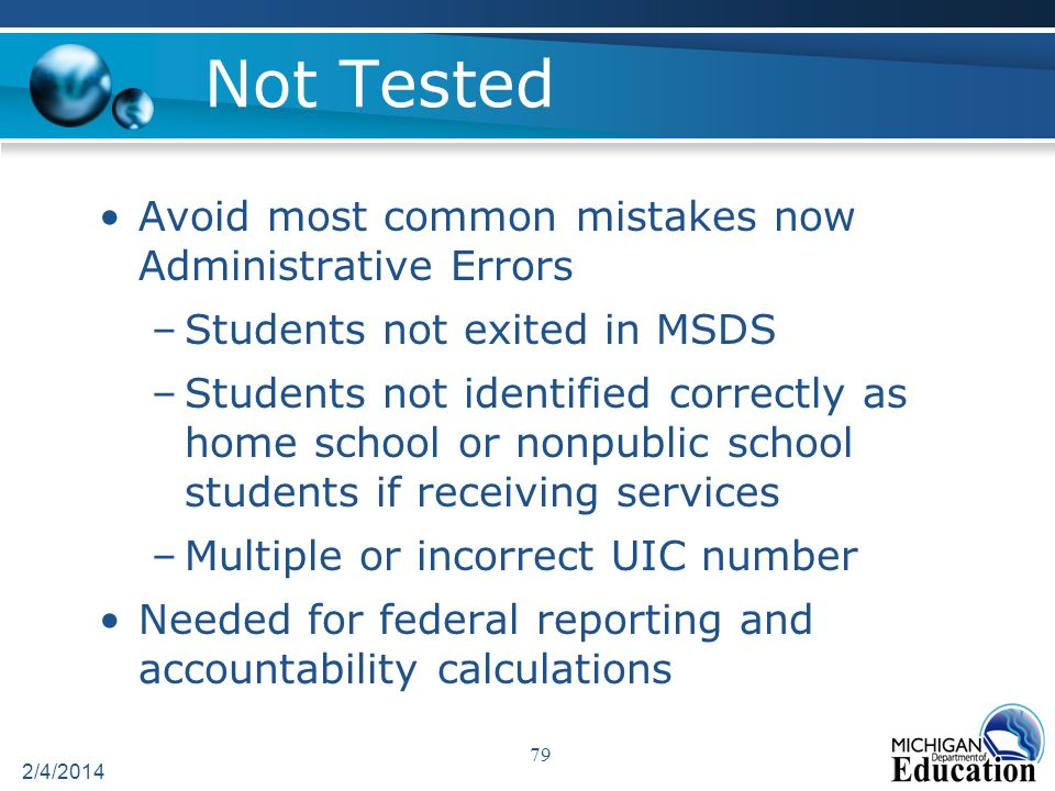 Not Tested Avoid most common mistakes now Administrative Errors –Students not exited in MSDS –Students not identified correctly as home school or nonpublic school students if receiving services –Multiple or incorrect UIC number Needed for federal reporting and accountability calculations 2/4/2014 79