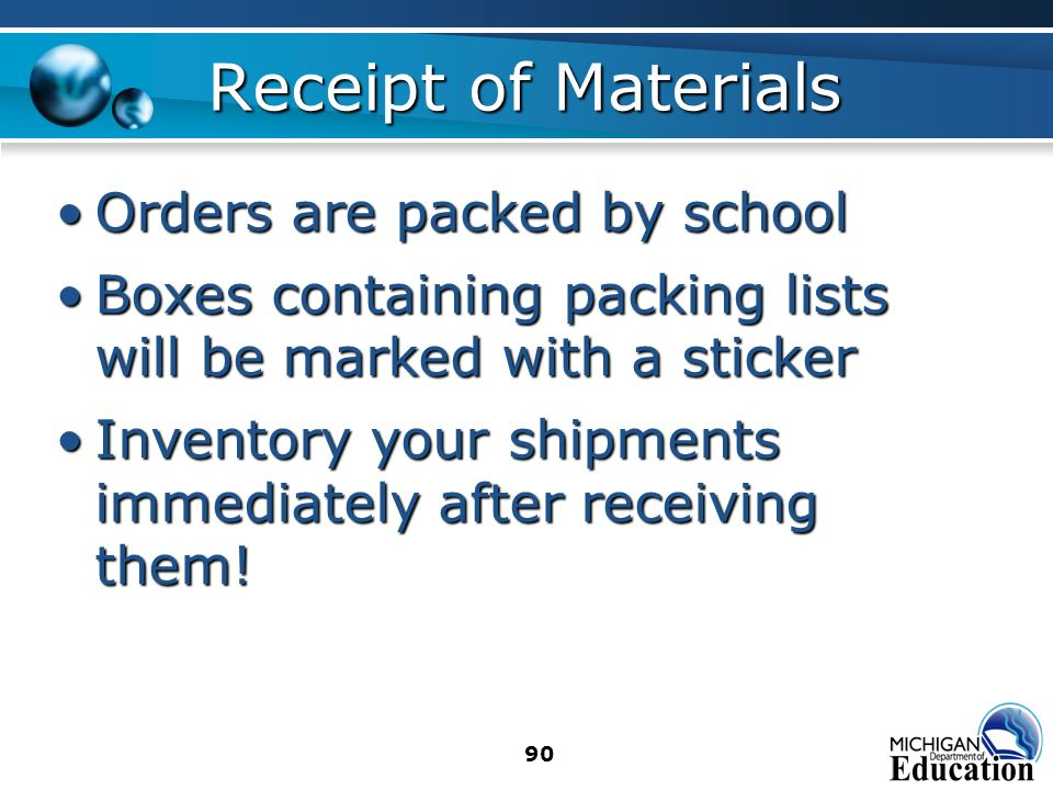 90 Receipt of Materials Orders are packed by schoolOrders are packed by school Boxes containing packing lists will be marked with a stickerBoxes containing packing lists will be marked with a sticker Inventory your shipments immediately after receiving them!Inventory your shipments immediately after receiving them!