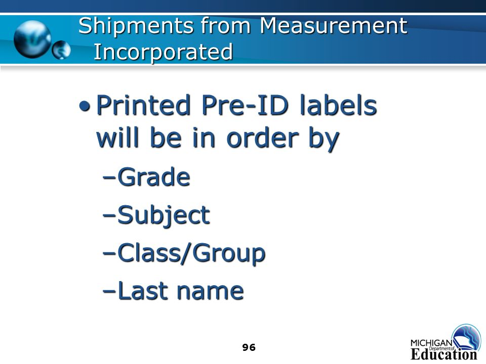 96 Shipments from Measurement Incorporated Printed Pre-ID labels will be in order byPrinted Pre-ID labels will be in order by –Grade –Subject –Class/Group –Last name