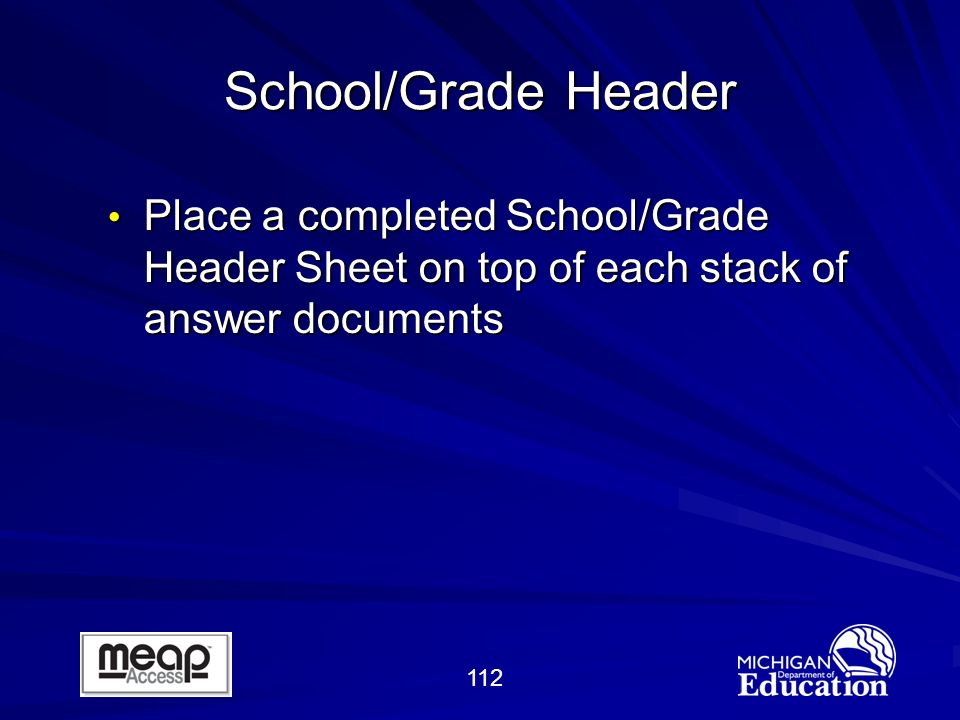 112 School/Grade Header Place a completed School/Grade Header Sheet on top of each stack of answer documents Place a completed School/Grade Header Sheet on top of each stack of answer documents