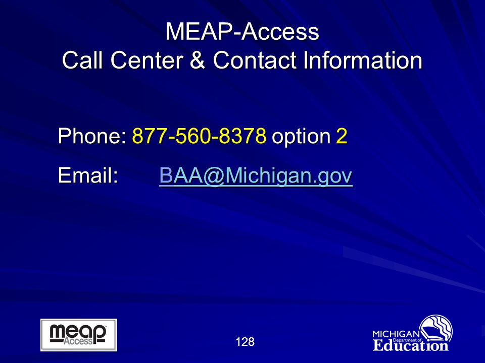 128 MEAP-Access Call Center & Contact Information Phone: 877-560-8378 option 2 Email: BAA@Michigan.gov AA@Michigan.gov