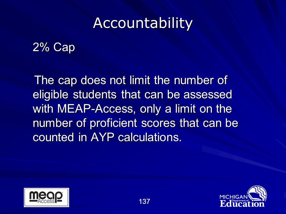 137 2% Cap The cap does not limit the number of eligible students that can be assessed with MEAP-Access, only a limit on the number of proficient scores that can be counted in AYP calculations.