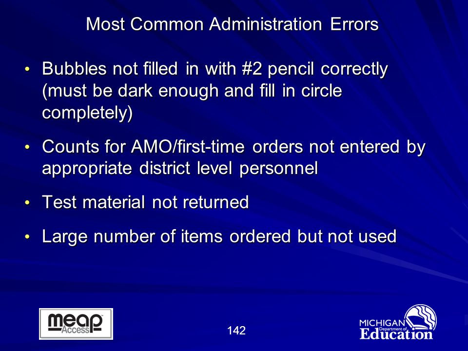 142 Bubbles not filled in with #2 pencil correctly (must be dark enough and fill in circle completely) Bubbles not filled in with #2 pencil correctly (must be dark enough and fill in circle completely) Counts for AMO/first-time orders not entered by appropriate district level personnel Counts for AMO/first-time orders not entered by appropriate district level personnel Test material not returned Test material not returned Large number of items ordered but not used Large number of items ordered but not used Most Common Administration Errors