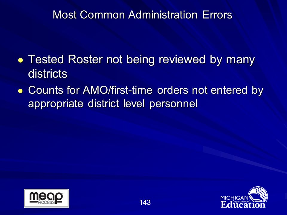 143 Tested Roster not being reviewed by many districts Tested Roster not being reviewed by many districts Counts for AMO/first-time orders not entered by appropriate district level personnel Counts for AMO/first-time orders not entered by appropriate district level personnel Most Common Administration Errors
