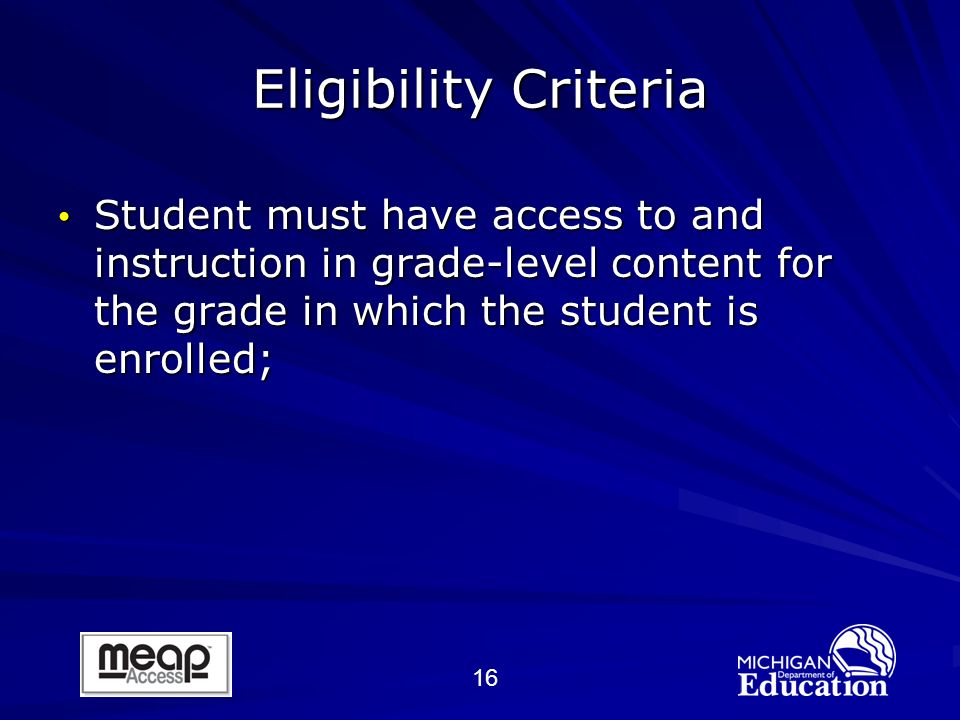 16 Student must have access to and instruction in grade-level content for the grade in which the student is enrolled; Student must have access to and instruction in grade-level content for the grade in which the student is enrolled; Eligibility Criteria