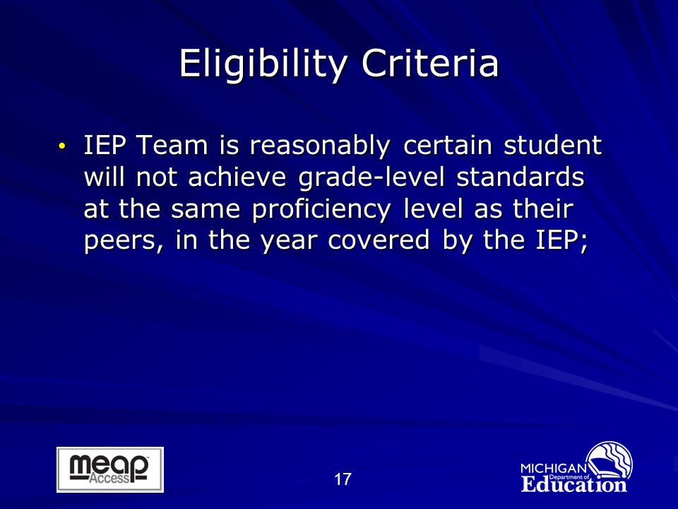 17 IEP Team is reasonably certain student will not achieve grade-level standards at the same proficiency level as their peers, in the year covered by the IEP; IEP Team is reasonably certain student will not achieve grade-level standards at the same proficiency level as their peers, in the year covered by the IEP; Eligibility Criteria