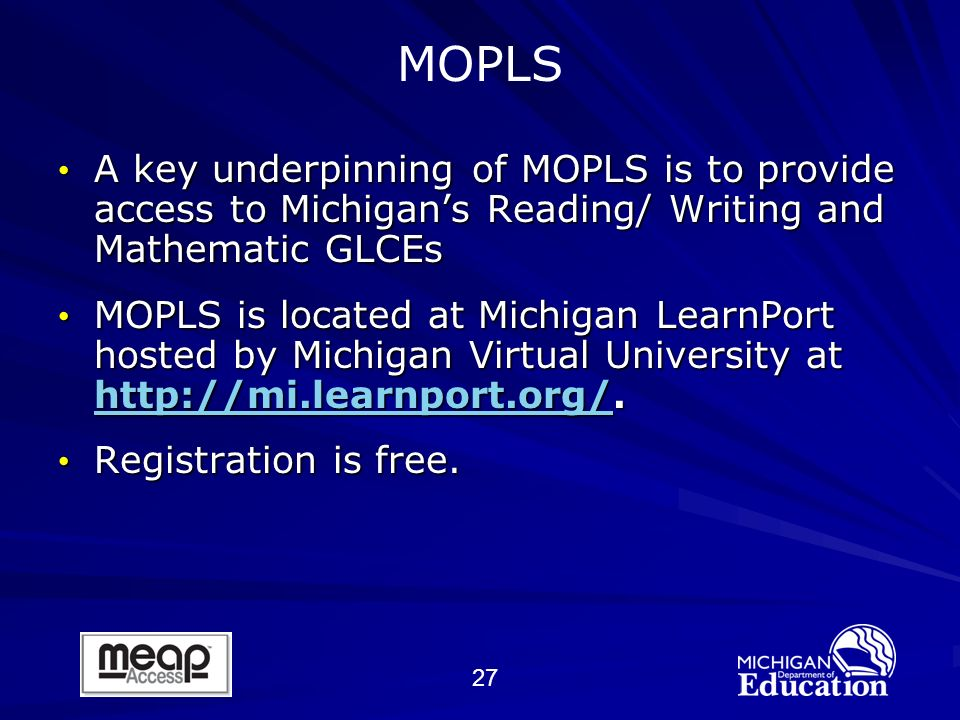 27 A key underpinning of MOPLS is to provide access to Michigans Reading/ Writing and Mathematic GLCEs A key underpinning of MOPLS is to provide access to Michigans Reading/ Writing and Mathematic GLCEs MOPLS is located at Michigan LearnPort hosted by Michigan Virtual University at http://mi.learnport.org/.