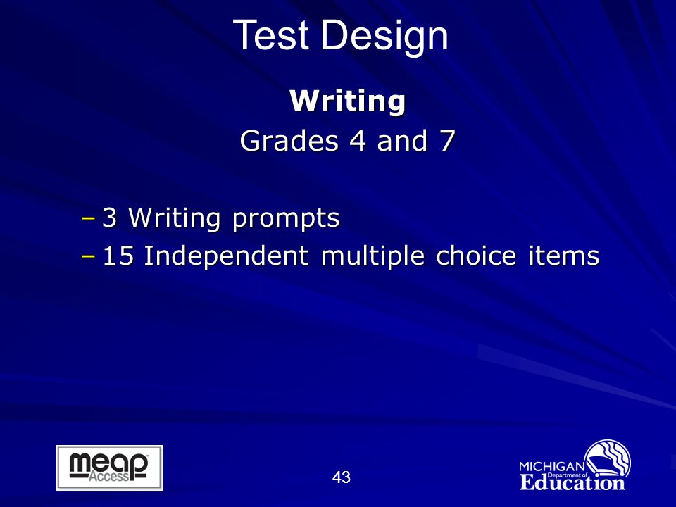 43 Writing Grades 4 and 7 –3 Writing prompts –15 Independent multiple choice items Test Design