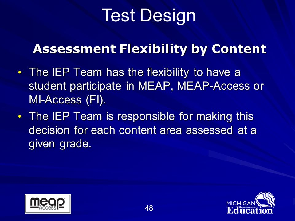 48 Test Design Assessment Flexibility by Content The IEP Team has the flexibility to have a student participate in MEAP, MEAP-Access or MI-Access (FI).