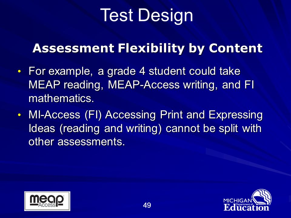 49 Test Design Assessment Flexibility by Content For example, a grade 4 student could take MEAP reading, MEAP-Access writing, and FI mathematics.
