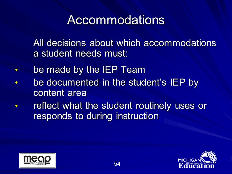 54 Accommodations All decisions about which accommodations a student needs must: be made by the IEP Team be made by the IEP Team be documented in the students IEP by content area be documented in the students IEP by content area reflect what the student routinely uses or responds to during instruction reflect what the student routinely uses or responds to during instruction