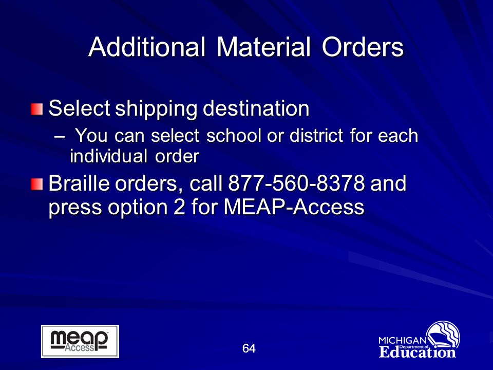 64 Additional Material Orders Select shipping destination – You can select school or district for each individual order Braille orders, call 877-560-8378 and press option 2 for MEAP-Access