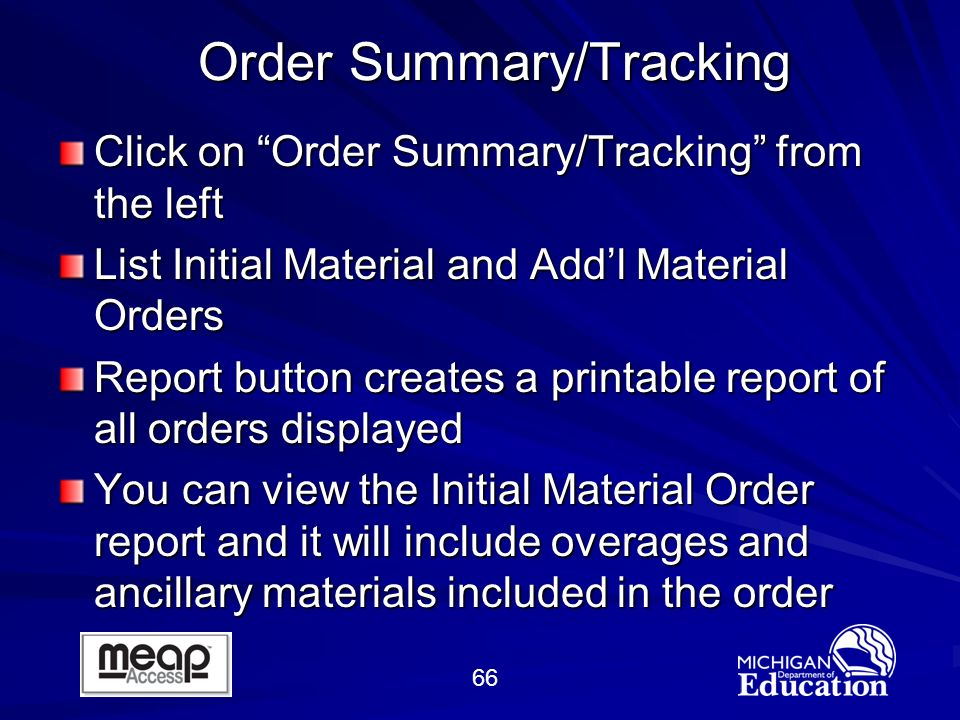66 Order Summary/Tracking Order Summary/Tracking Click on Order Summary/Tracking from the left List Initial Material and Addl Material Orders Report button creates a printable report of all orders displayed You can view the Initial Material Order report and it will include overages and ancillary materials included in the order