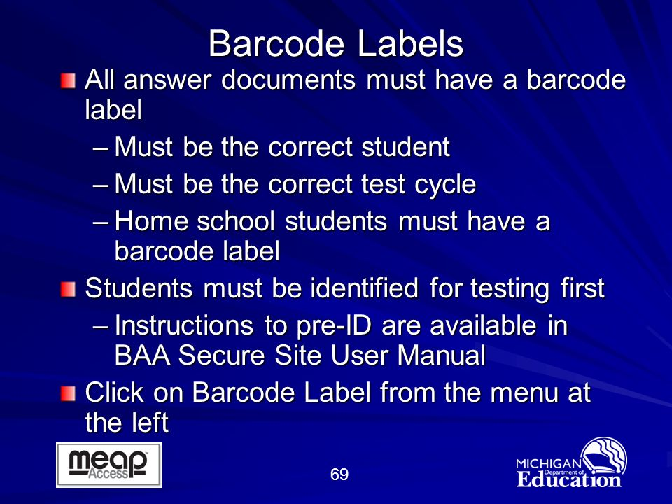 69 Barcode Labels All answer documents must have a barcode label –Must be the correct student –Must be the correct test cycle –Home school students must have a barcode label Students must be identified for testing first –Instructions to pre-ID are available in BAA Secure Site User Manual Click on Barcode Label from the menu at the left