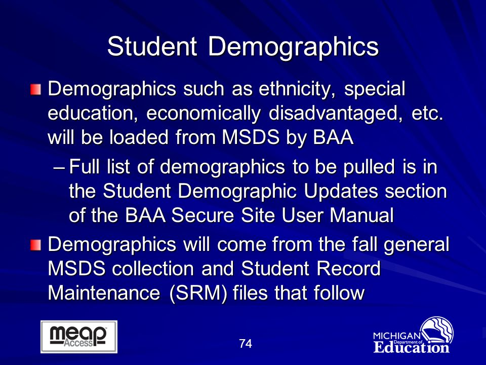74 Student Demographics Demographics such as ethnicity, special education, economically disadvantaged, etc.