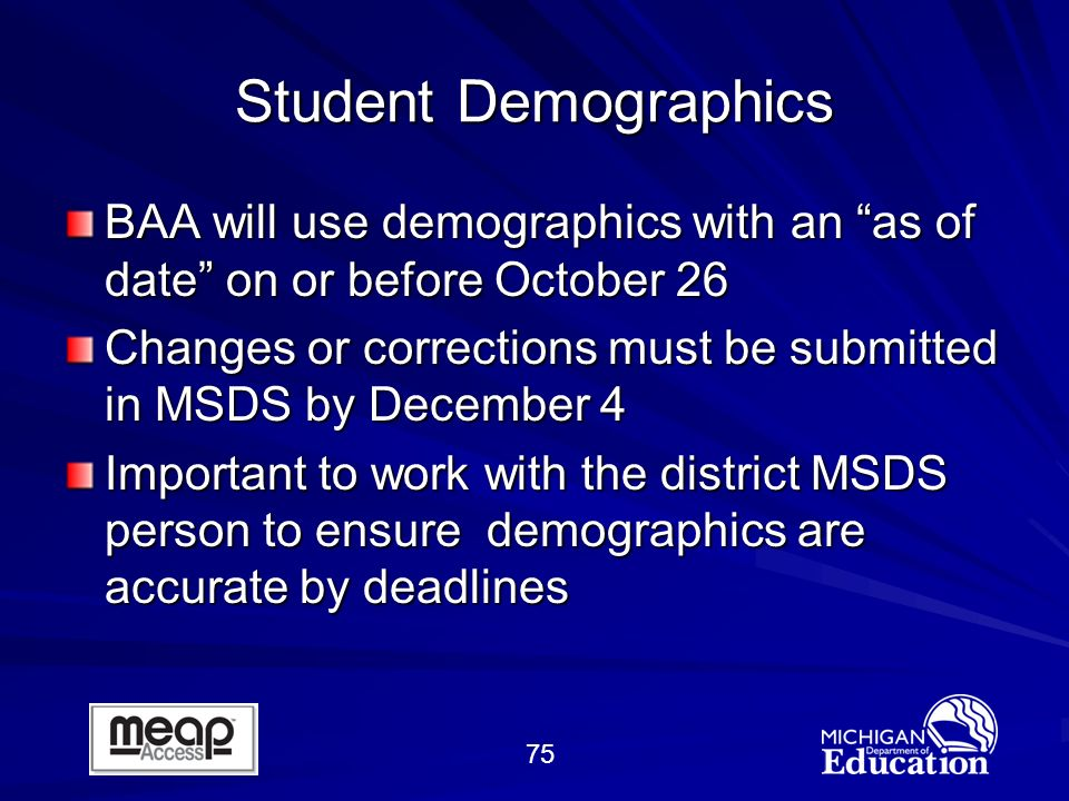 75 Student Demographics BAA will use demographics with an as of date on or before October 26 Changes or corrections must be submitted in MSDS by December 4 Important to work with the district MSDS person to ensure demographics are accurate by deadlines