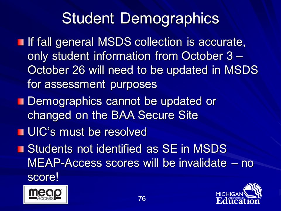 76 Student Demographics If fall general MSDS collection is accurate, only student information from October 3 – October 26 will need to be updated in MSDS for assessment purposes Demographics cannot be updated or changed on the BAA Secure Site UICs must be resolved Students not identified as SE in MSDS MEAP-Access scores will be invalidate – no score!