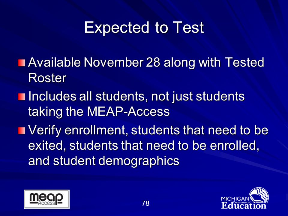 78 Expected to Test Available November 28 along with Tested Roster Includes all students, not just students taking the MEAP-Access Verify enrollment, students that need to be exited, students that need to be enrolled, and student demographics