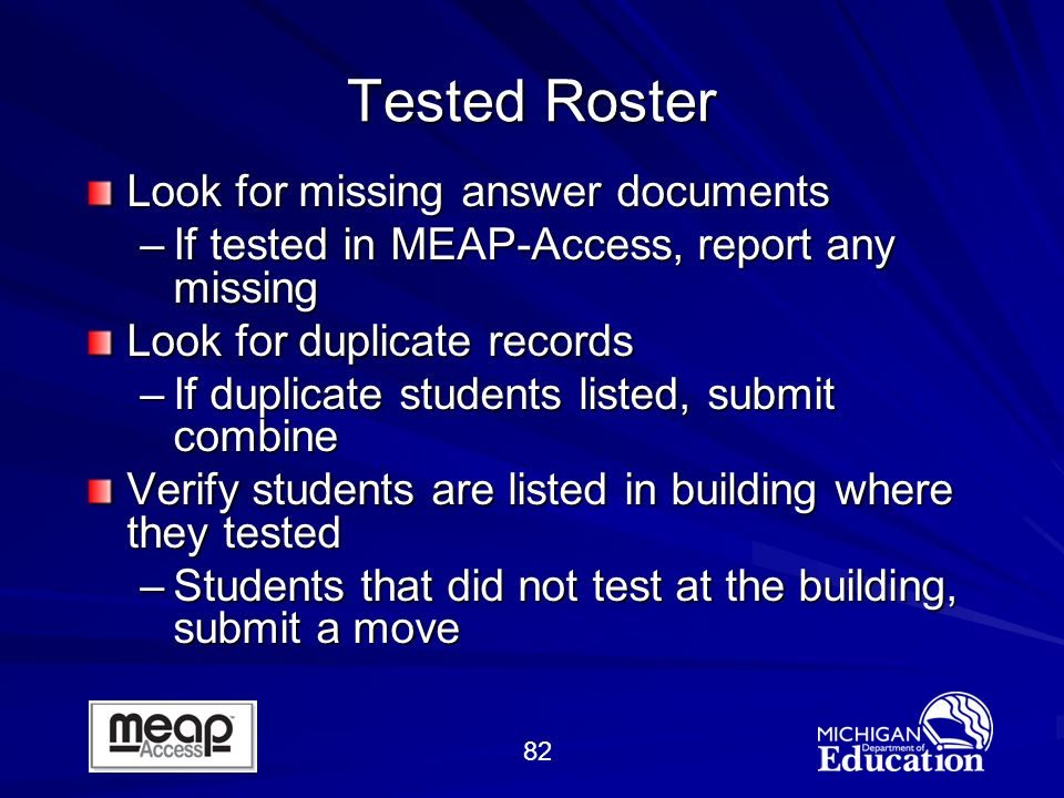 82 Tested Roster Look for missing answer documents –If tested in MEAP-Access, report any missing Look for duplicate records –If duplicate students listed, submit combine Verify students are listed in building where they tested –Students that did not test at the building, submit a move