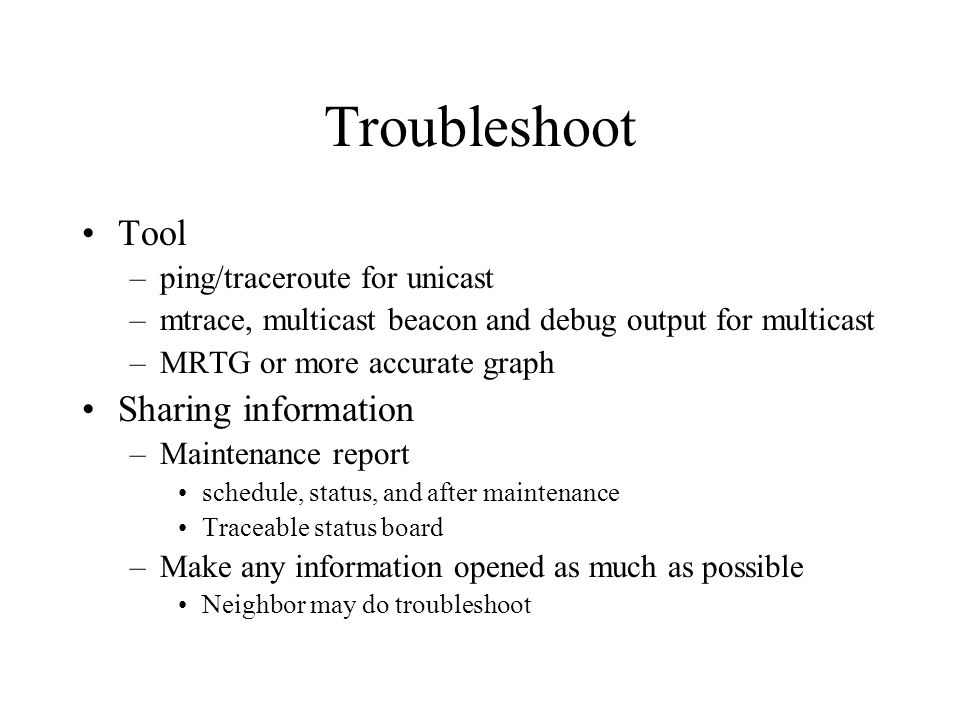 Troubleshoot Tool –ping/traceroute for unicast –mtrace, multicast beacon and debug output for multicast –MRTG or more accurate graph Sharing information –Maintenance report schedule, status, and after maintenance Traceable status board –Make any information opened as much as possible Neighbor may do troubleshoot