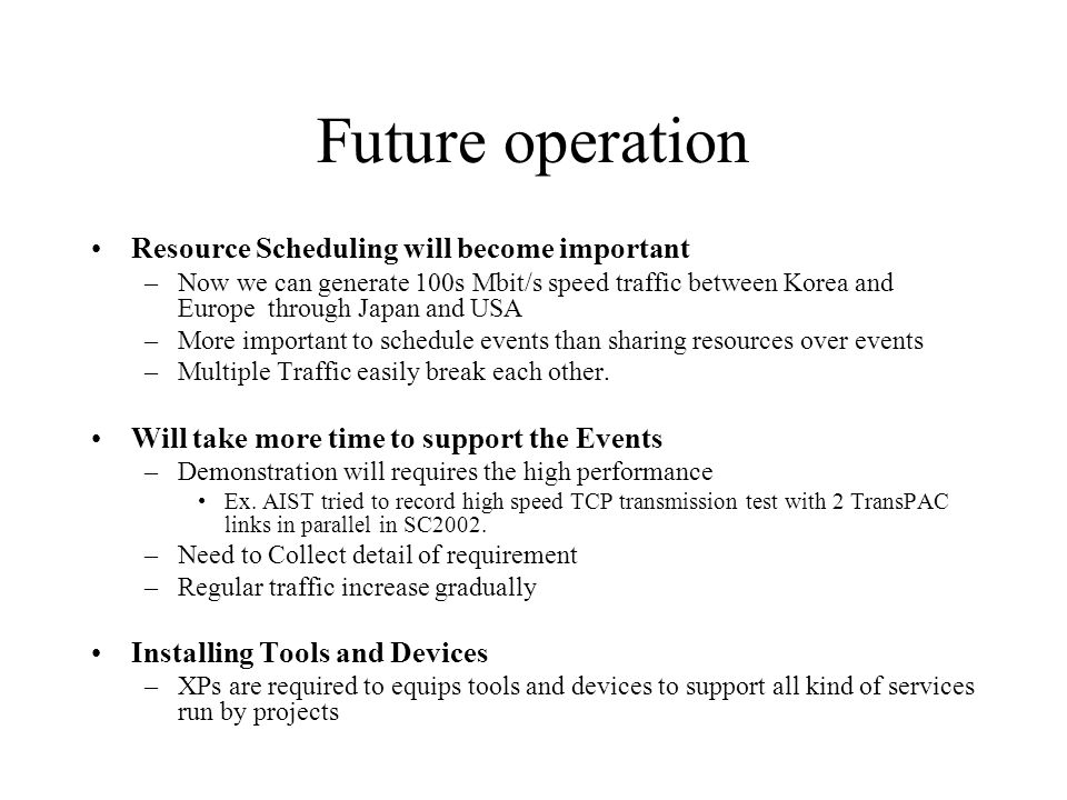 Future operation Resource Scheduling will become important –Now we can generate 100s Mbit/s speed traffic between Korea and Europe through Japan and USA –More important to schedule events than sharing resources over events –Multiple Traffic easily break each other.