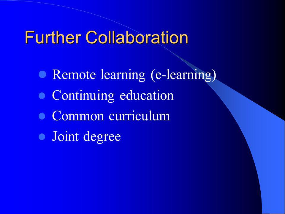 Further Collaboration Remote learning (e-learning) Continuing education Common curriculum Joint degree